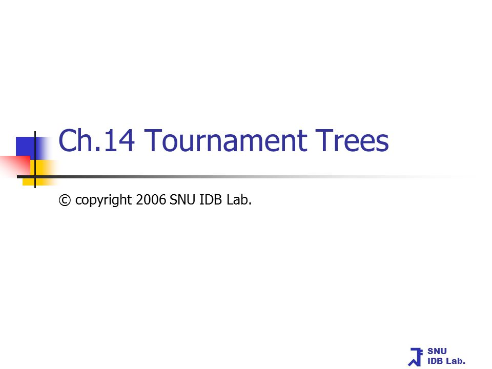 SNU IDB Lab. Ch.14 Tournament Trees © copyright 2006 SNU IDB Lab.
