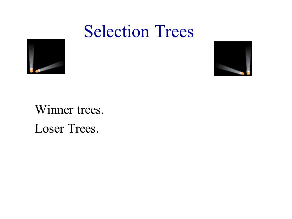 Winner Trees Complete binary tree with n external nodes and n - 1 internal nodes.