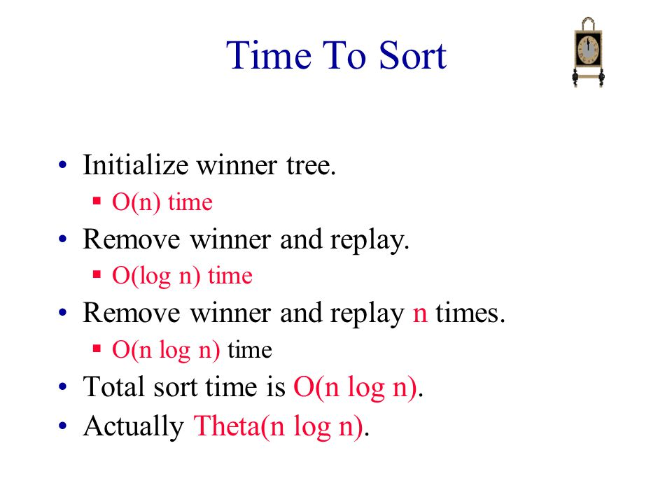 Time To Sort Initialize winner tree.  O(n) time Remove winner and replay.  O(log n) time Remove winner and replay n times.  O(n log n) time Total s