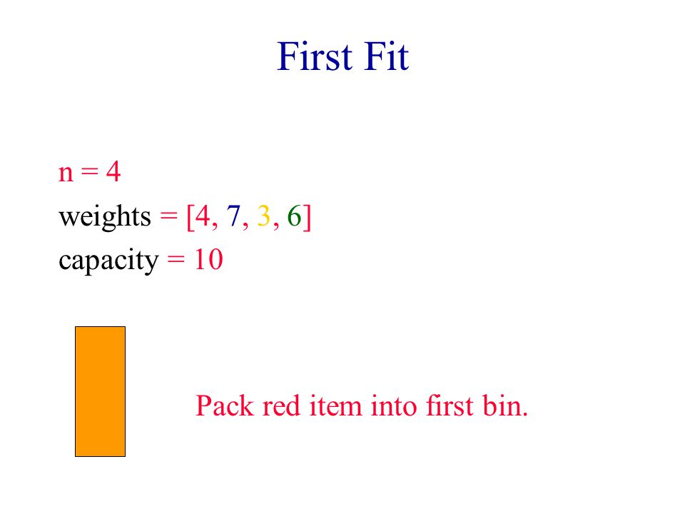 First Fit n = 4 weights = [4, 7, 3, 6] capacity = 10 Pack red item into first bin.
