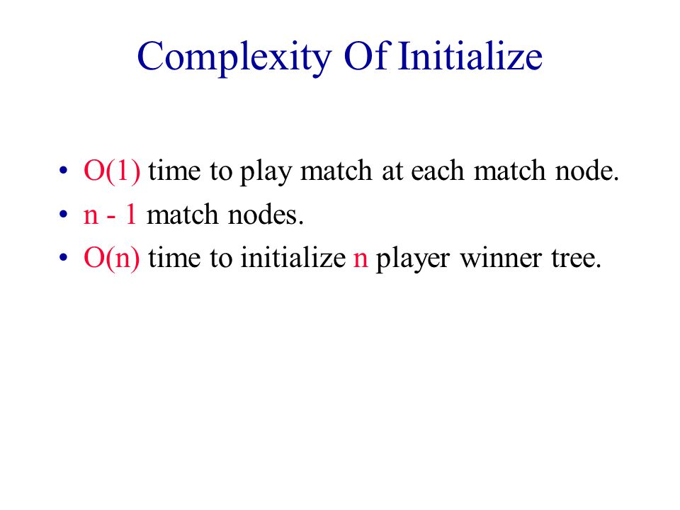 Winner Tree Operations Initialize  O(n) time Get winner  O(1) time Remove/replace winner and replay  O(log n) time  more precisely Theta(log n)