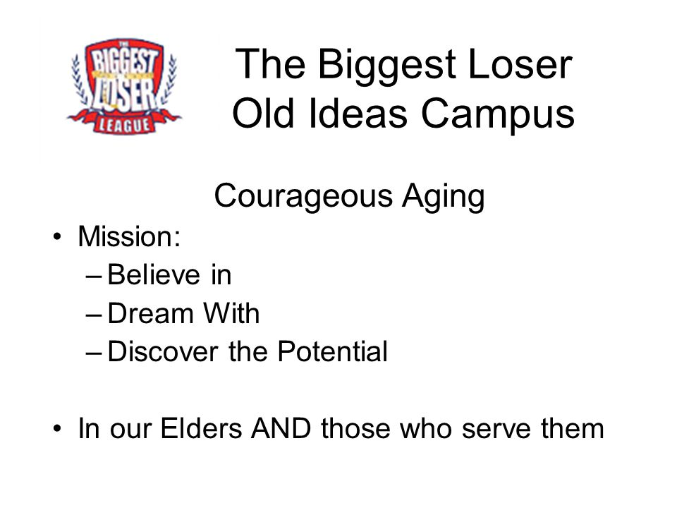 The Biggest Loser Old Ideas Campus Courageous Aging Mission: –Believe in –Dream With –Discover the Potential In our Elders AND those who serve them