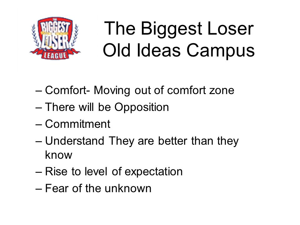 The Biggest Loser Old Ideas Campus –Comfort- Moving out of comfort zone –There will be Opposition –Commitment –Understand They are better than they know –Rise to level of expectation –Fear of the unknown
