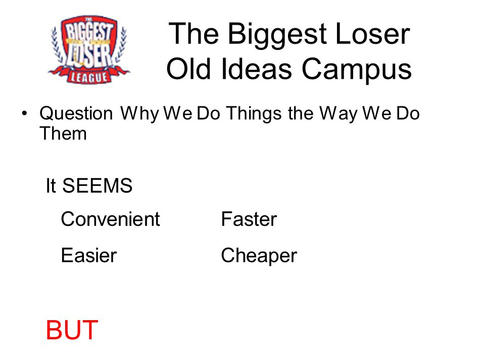 The Biggest Loser Old Ideas Campus Question Why We Do Things the Way We Do Them It SEEMS Convenient Faster Easier Cheaper BUT