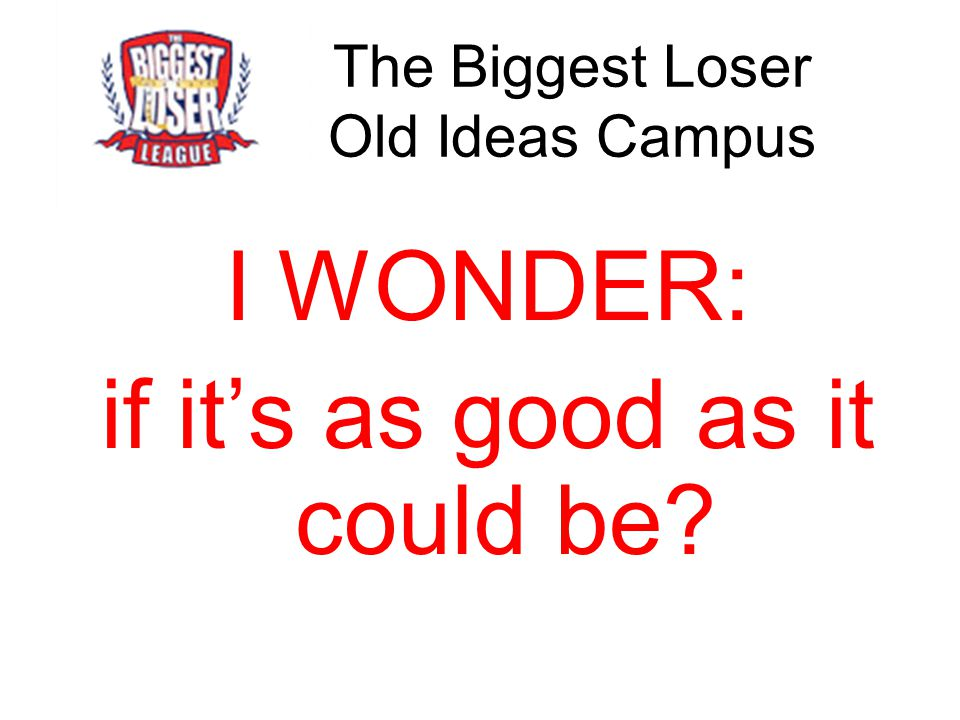 The Biggest Loser Old Ideas Campus I WONDER: if it's as good as it could be?