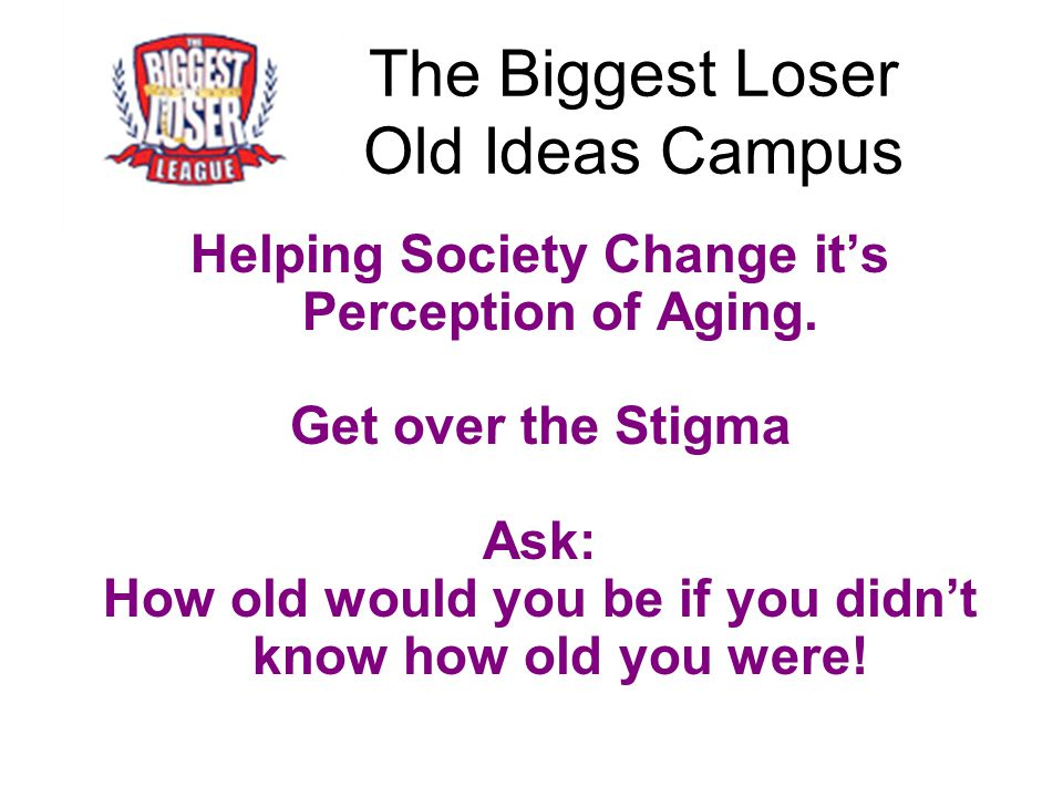 The Biggest Loser Old Ideas Campus Helping Society Change it's Perception of Aging. Get over the Stigma Ask: How old would you be if you didn't know h
