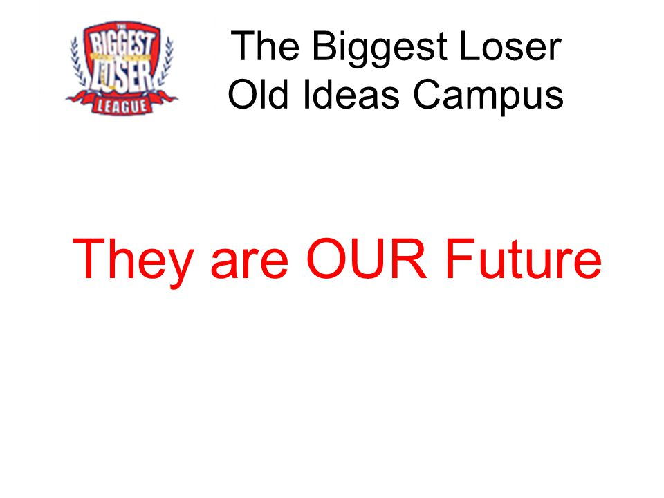 The Biggest Loser Old Ideas Campus They are OUR Future