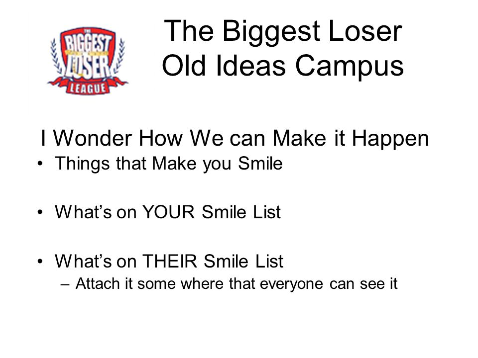 The Biggest Loser Old Ideas Campus I Wonder How We can Make it Happen Things that Make you Smile What's on YOUR Smile List What's on THEIR Smile List