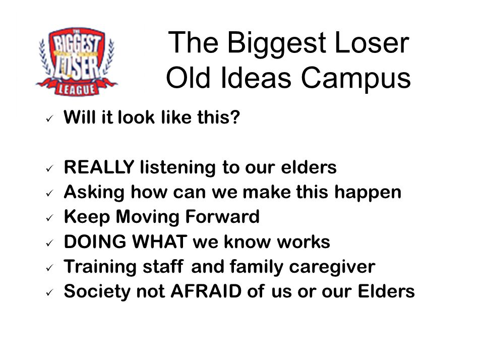 The Biggest Loser Old Ideas Campus Will it look like this? REALLY listening to our elders Asking how can we make this happen Keep Moving Forward DOING