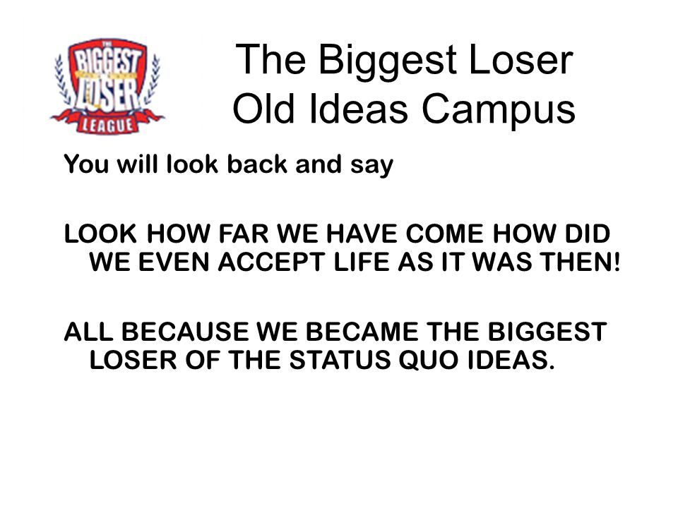 The Biggest Loser Old Ideas Campus You will look back and say LOOK HOW FAR WE HAVE COME HOW DID WE EVEN ACCEPT LIFE AS IT WAS THEN! ALL BECAUSE WE BEC
