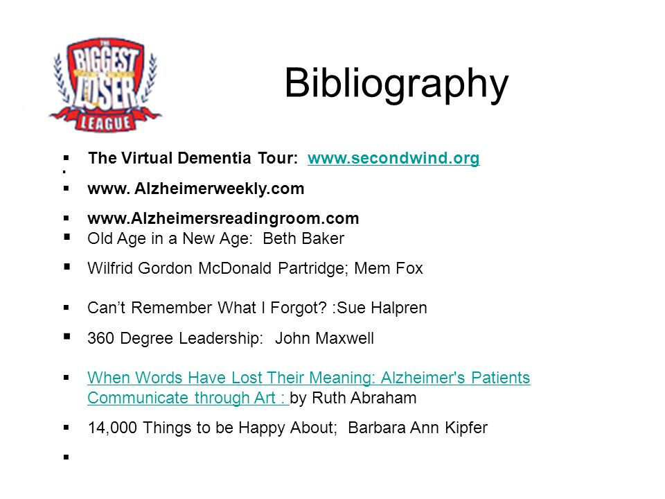 Bibliography  The Virtual Dementia Tour: www.secondwind.orgwww.secondwind.org   www. Alzheimerweekly.com  www.Alzheimersreadingroom.com  Old Age