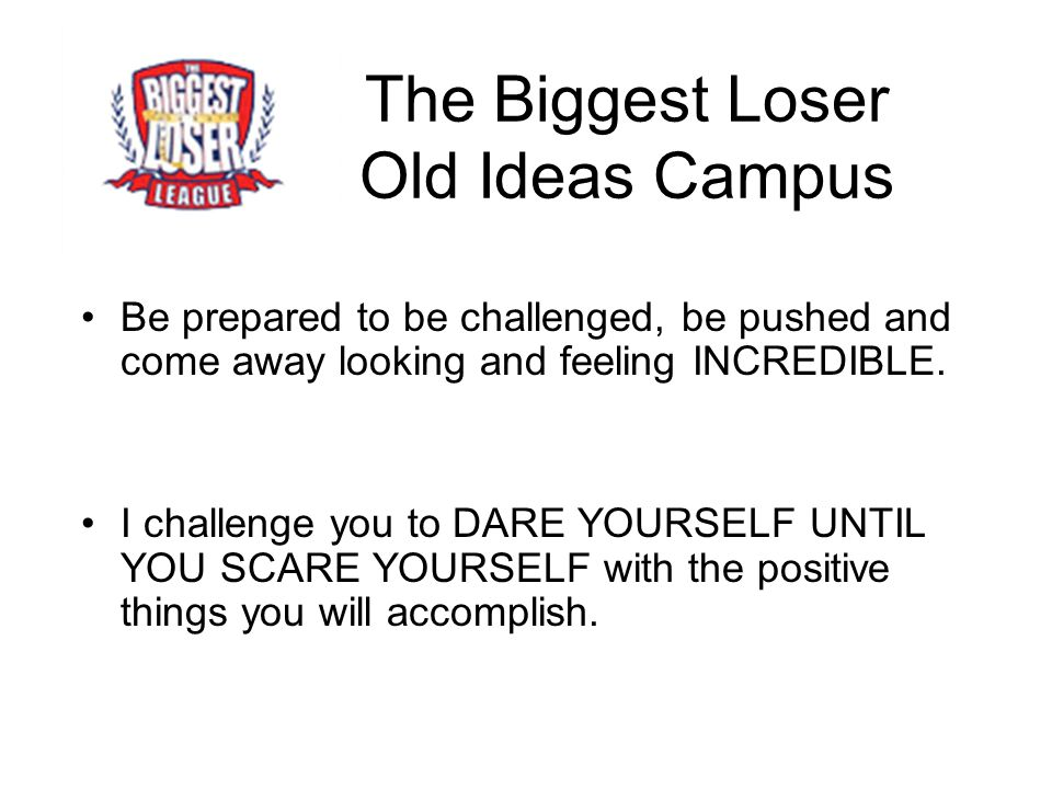 The Biggest Loser Old Ideas Campus Be prepared to be challenged, be pushed and come away looking and feeling INCREDIBLE.