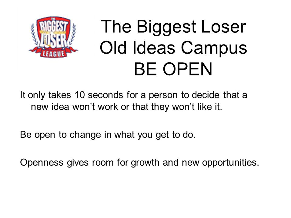 The Biggest Loser Old Ideas Campus BE OPEN It only takes 10 seconds for a person to decide that a new idea won't work or that they won't like it. Be o