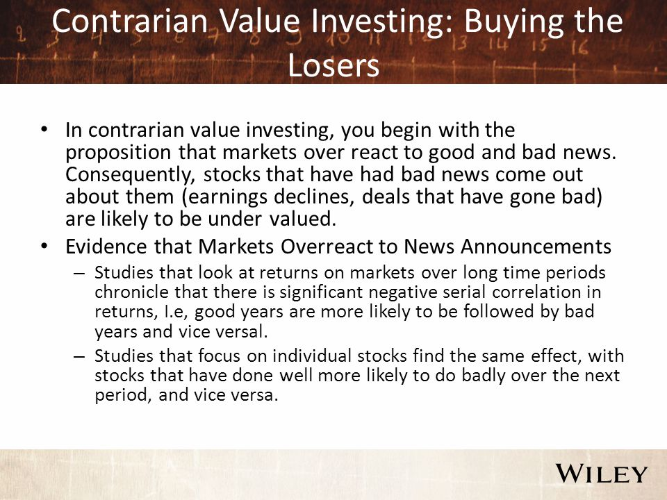 Contrarian Value Investing: Buying the Losers In contrarian value investing, you begin with the proposition that markets over react to good and bad news.