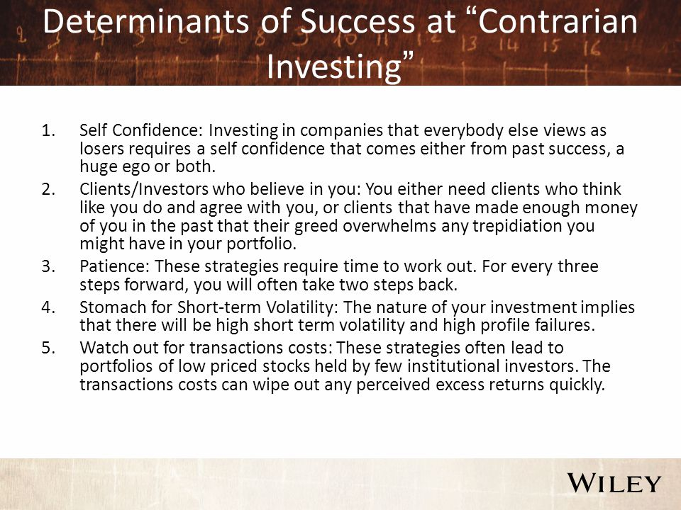 "Determinants of Success at ""Contrarian Investing"" 1.Self Confidence: Investing in companies that everybody else views as losers requires a self confid"