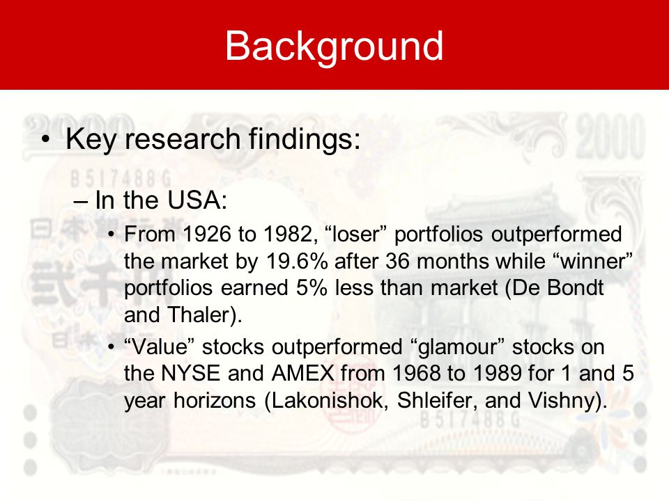 Background Key research findings: –In the USA: From 1926 to 1982, loser portfolios outperformed the market by 19.6% after 36 months while winner portfolios earned 5% less than market (De Bondt and Thaler).