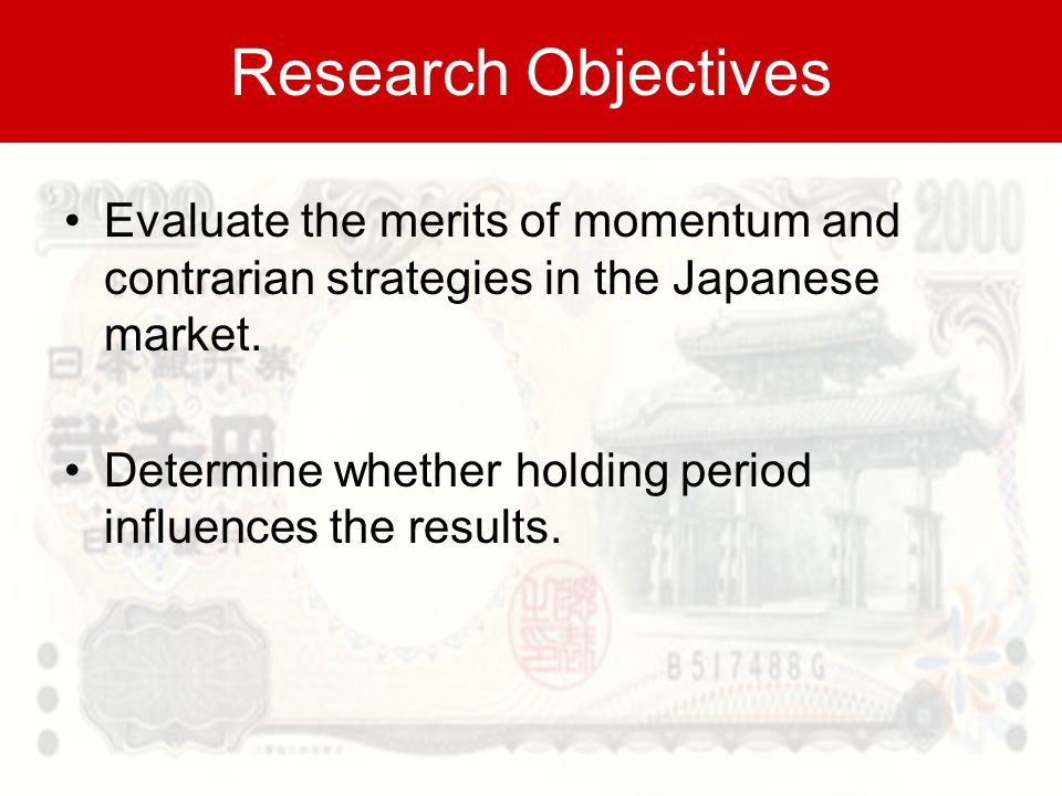 Research Objectives Evaluate the merits of momentum and contrarian strategies in the Japanese market.