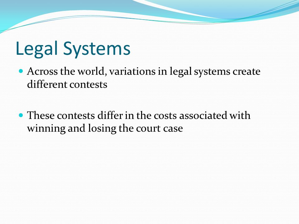 Legal Systems Across the world, variations in legal systems create different contests These contests differ in the costs associated with winning and l