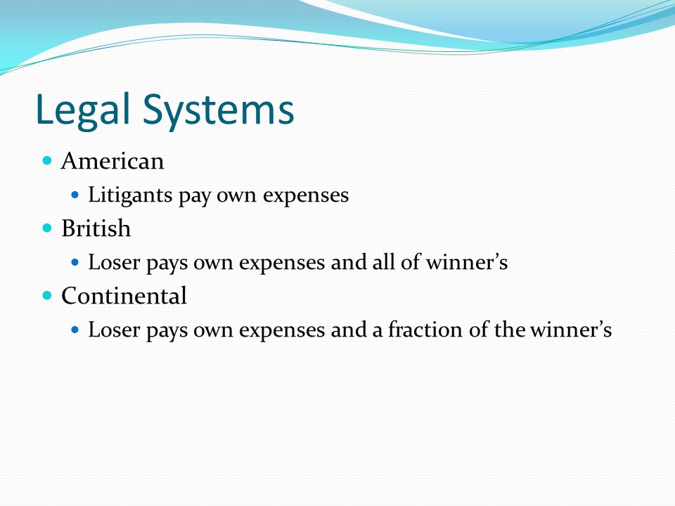 Legal Systems American Litigants pay own expenses British Loser pays own expenses and all of winner's Continental Loser pays own expenses and a fraction of the winner's