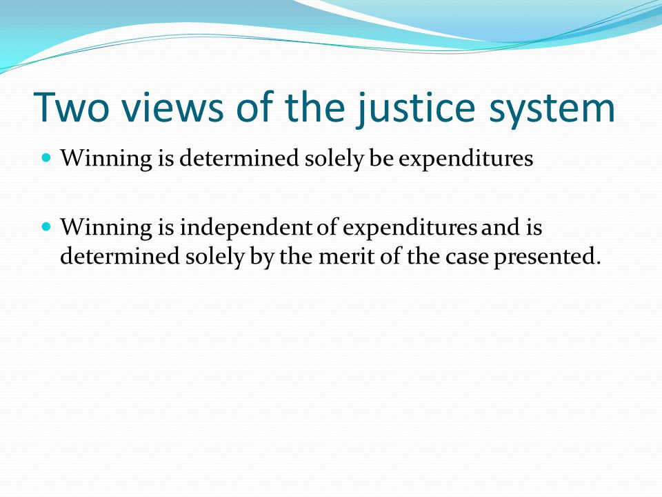 Two views of the justice system Winning is determined solely be expenditures Winning is independent of expenditures and is determined solely by the merit of the case presented.