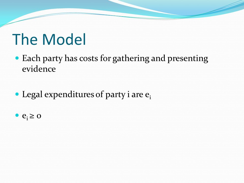 The Model Each party has costs for gathering and presenting evidence Legal expenditures of party i are e i e i ≥ 0