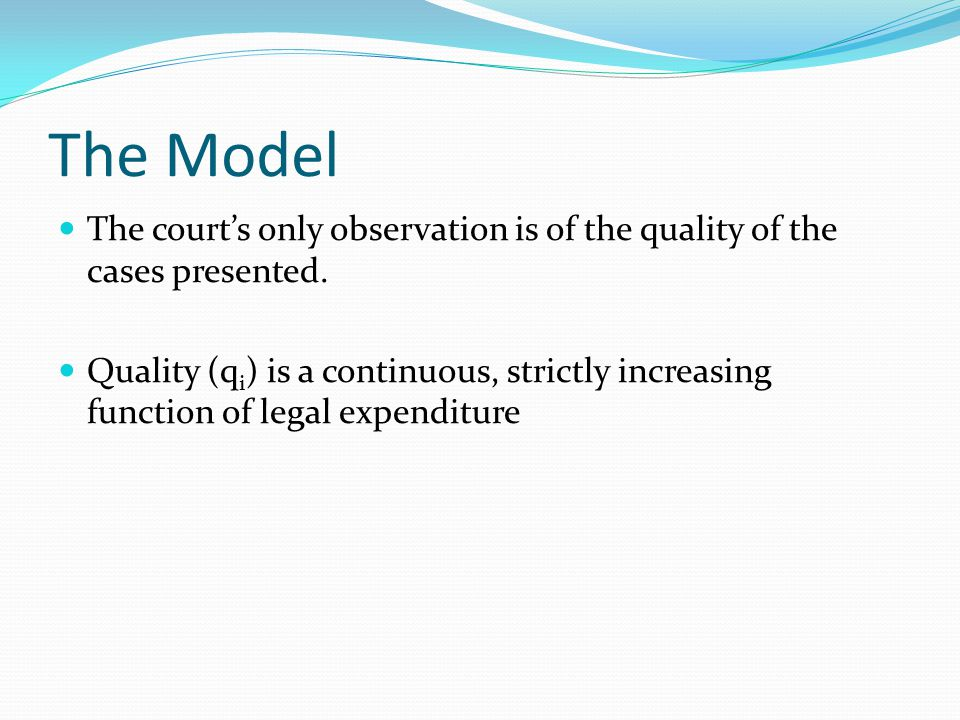 The Model The court's only observation is of the quality of the cases presented. Quality (q i ) is a continuous, strictly increasing function of legal
