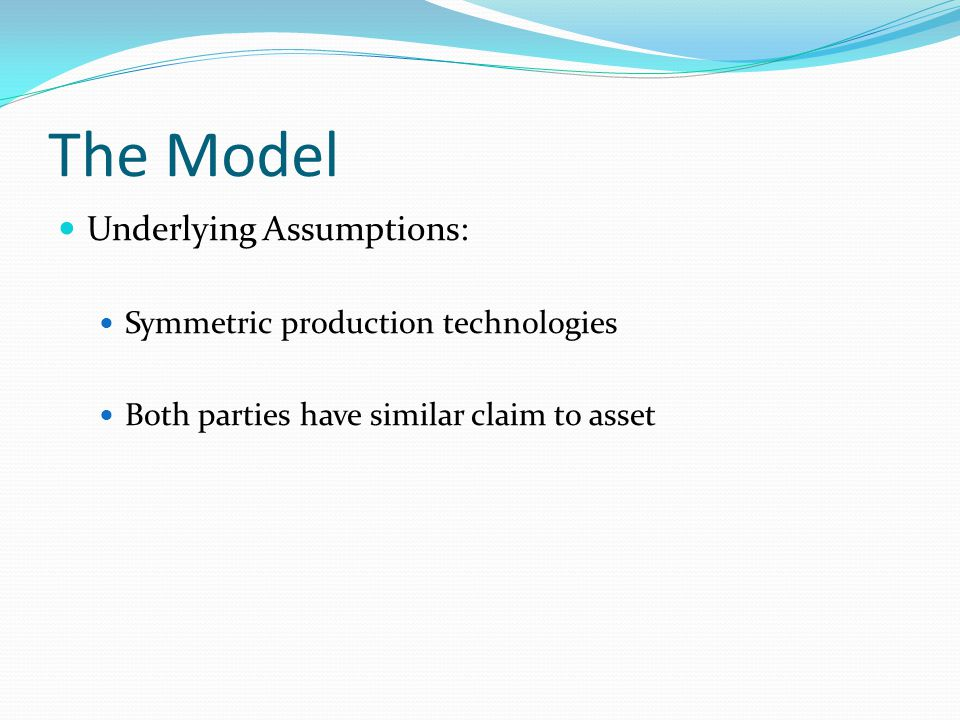 The Model Underlying Assumptions: Symmetric production technologies Both parties have similar claim to asset