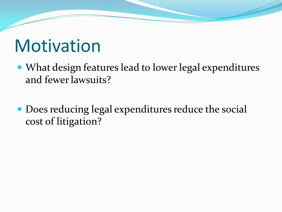 Motivation What design features lead to lower legal expenditures and fewer lawsuits? Does reducing legal expenditures reduce the social cost of litiga