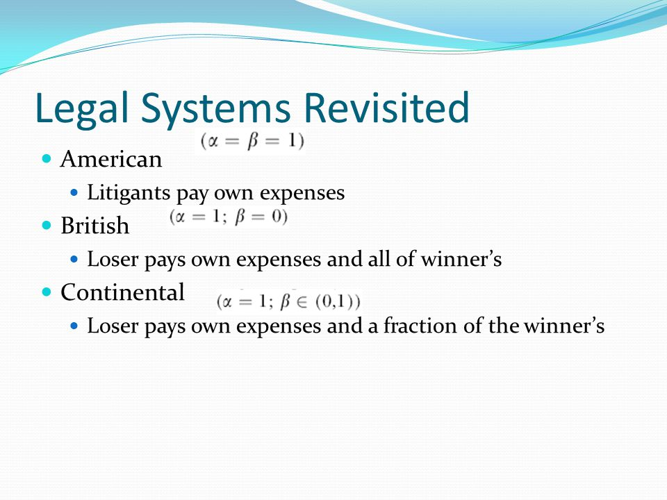 Legal Systems Revisited American Litigants pay own expenses British Loser pays own expenses and all of winner's Continental Loser pays own expenses an