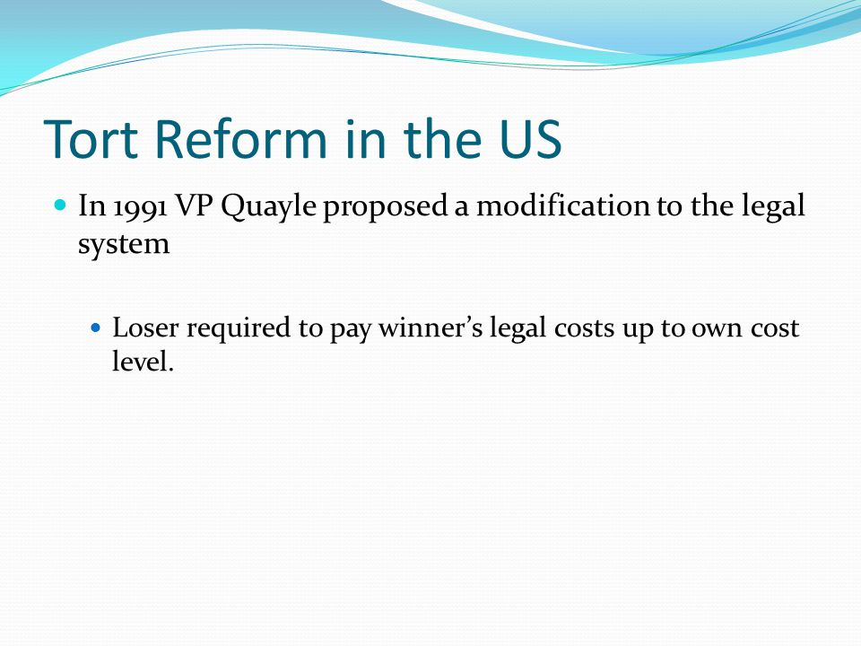 Tort Reform in the US In 1991 VP Quayle proposed a modification to the legal system Loser required to pay winner's legal costs up to own cost level.