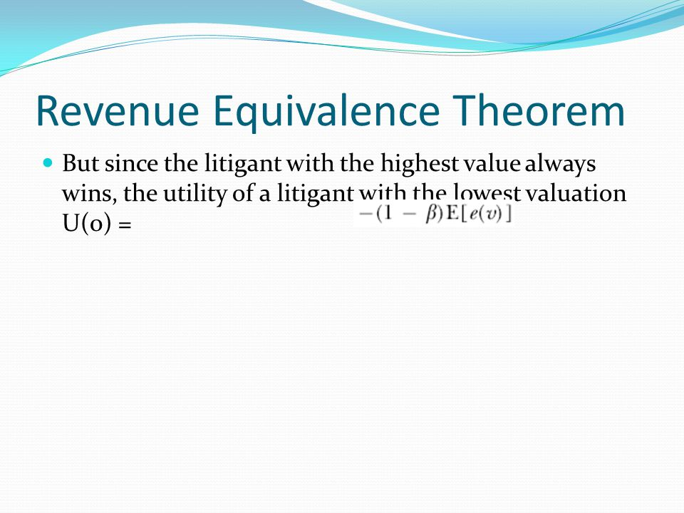 Revenue Equivalence Theorem But since the litigant with the highest value always wins, the utility of a litigant with the lowest valuation U(0) =