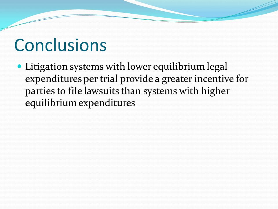 Conclusions Litigation systems with lower equilibrium legal expenditures per trial provide a greater incentive for parties to file lawsuits than systems with higher equilibrium expenditures