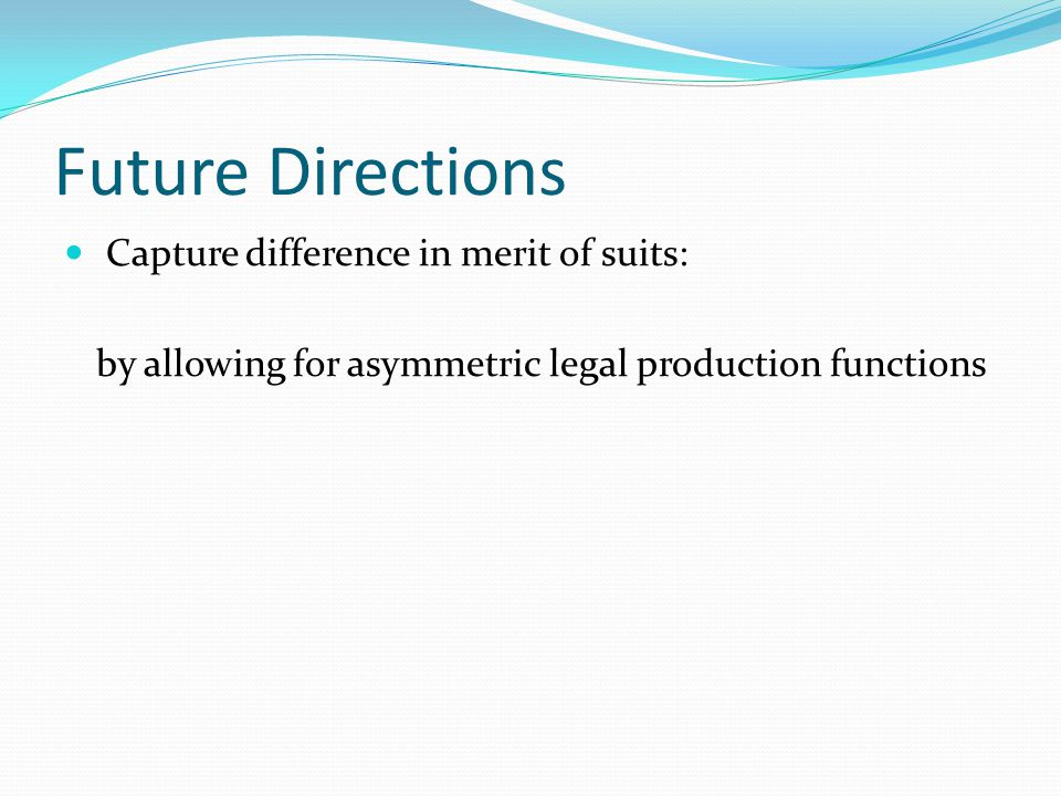 Future Directions Capture difference in merit of suits: by allowing for asymmetric legal production functions