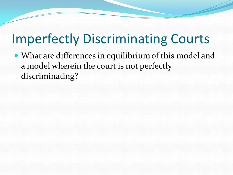 Imperfectly Discriminating Courts What are differences in equilibrium of this model and a model wherein the court is not perfectly discriminating?