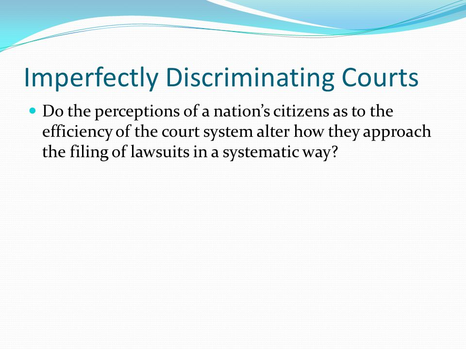Imperfectly Discriminating Courts Do the perceptions of a nation's citizens as to the efficiency of the court system alter how they approach the filing of lawsuits in a systematic way