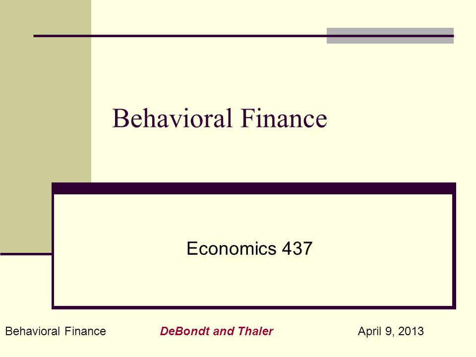 Behavioral Finance DeBondt and Thaler April 9, 2013 Behavioral Finance Economics 437