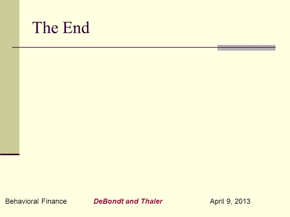 Behavioral Finance DeBondt and Thaler April 9, 2013 The End
