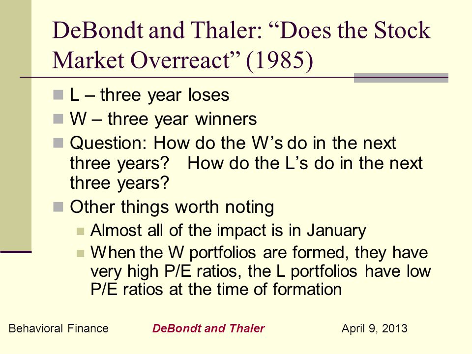 Behavioral Finance DeBondt and Thaler April 9, 2013 DeBondt and Thaler: Does the Stock Market Overreact (1985) L – three year loses W – three year winners Question: How do the W's do in the next three years.
