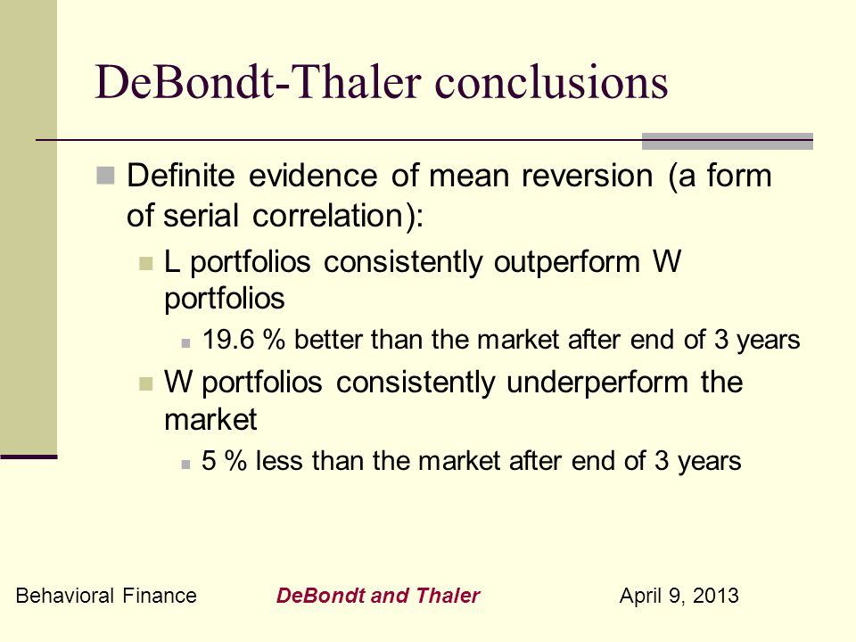 Behavioral Finance DeBondt and Thaler April 9, 2013 DeBondt-Thaler conclusions Definite evidence of mean reversion (a form of serial correlation): L portfolios consistently outperform W portfolios 19.6 % better than the market after end of 3 years W portfolios consistently underperform the market 5 % less than the market after end of 3 years