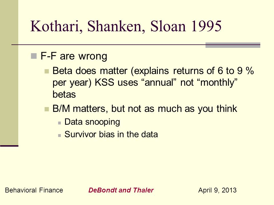 Behavioral Finance DeBondt and Thaler April 9, 2013 Kothari, Shanken, Sloan 1995 F-F are wrong Beta does matter (explains returns of 6 to 9 % per year) KSS uses annual not monthly betas B/M matters, but not as much as you think Data snooping Survivor bias in the data