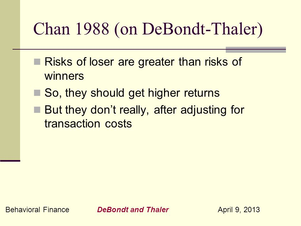 Behavioral Finance DeBondt and Thaler April 9, 2013 Chan 1988 (on DeBondt-Thaler) Risks of loser are greater than risks of winners So, they should get higher returns But they don't really, after adjusting for transaction costs