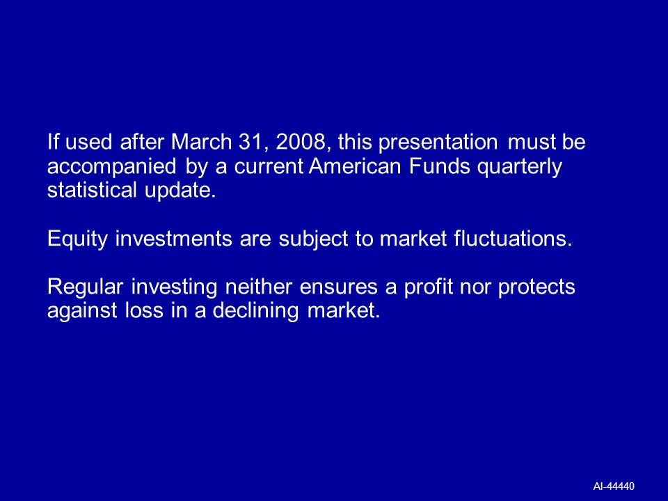 © American Funds Distributors, Inc. If used after March 31, 2008, this presentation must be accompanied by a current American Funds quarterly statisti