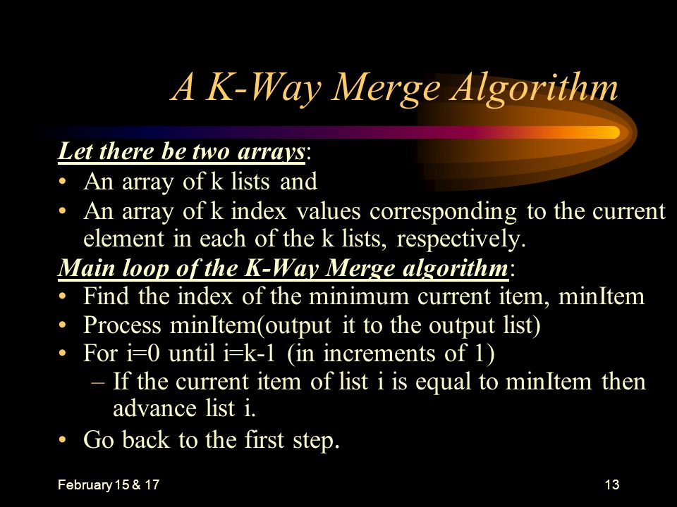 February 15 & 1713 A K-Way Merge Algorithm Let there be two arrays: An array of k lists and An array of k index values corresponding to the current element in each of the k lists, respectively.