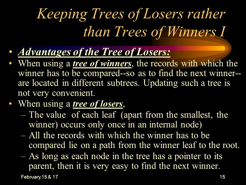 February 15 & 1715 Keeping Trees of Losers rather than Trees of Winners I Advantages of the Tree of Losers: When using a tree of winners, the records with which the winner has to be compared--so as to find the next winner-- are located in different subtrees.