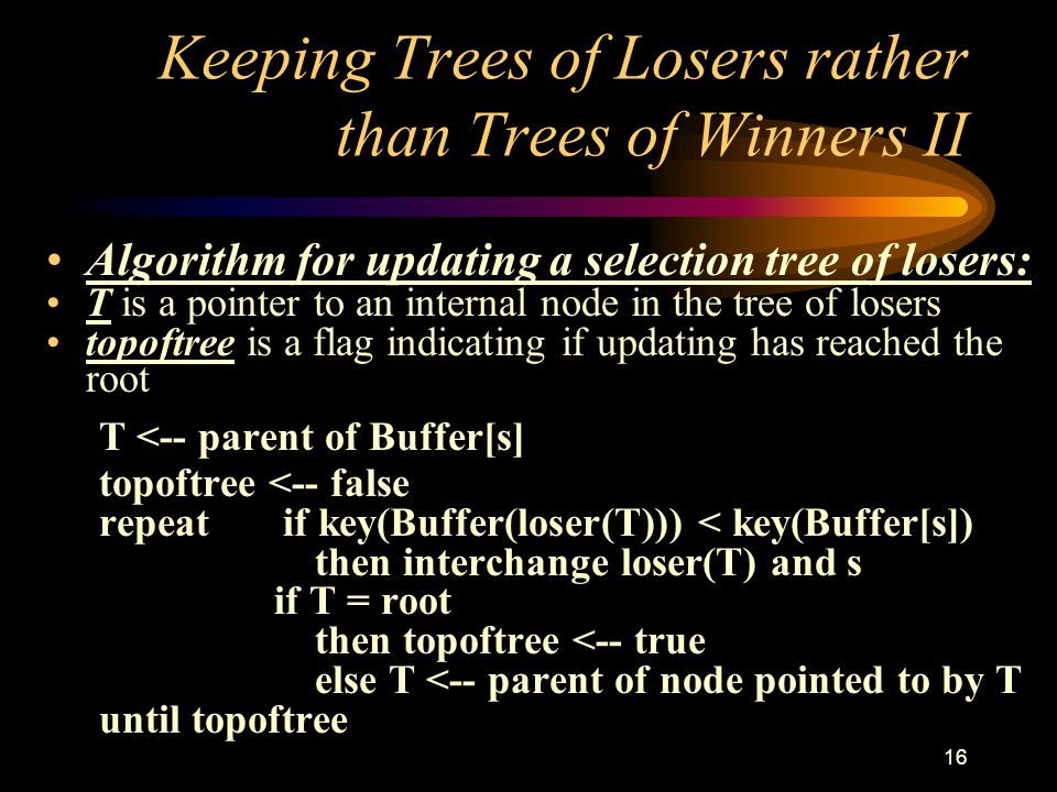 16 Keeping Trees of Losers rather than Trees of Winners II Algorithm for updating a selection tree of losers: T is a pointer to an internal node in the tree of losers topoftree is a flag indicating if updating has reached the root T <-- parent of Buffer[s] topoftree <-- false repeat if key(Buffer(loser(T))) < key(Buffer[s]) then interchange loser(T) and s if T = root then topoftree <-- true else T <-- parent of node pointed to by T until topoftree