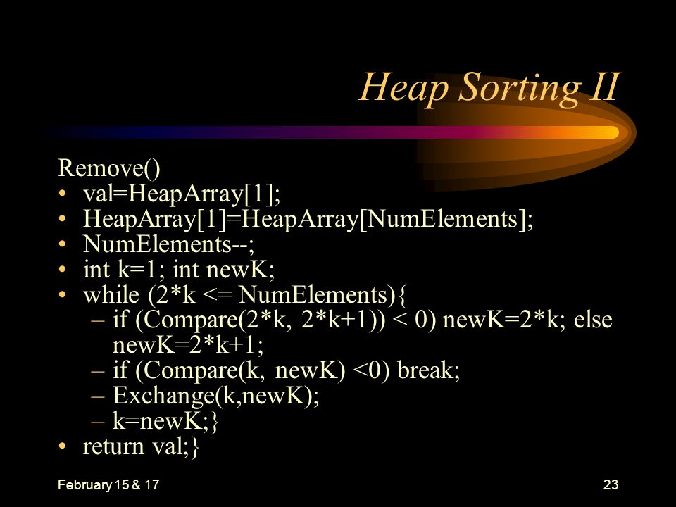 February 15 & 1723 Heap Sorting II Remove() val=HeapArray[1]; HeapArray[1]=HeapArray[NumElements]; NumElements--; int k=1; int newK; while (2*k <= NumElements){ –if (Compare(2*k, 2*k+1)) < 0) newK=2*k; else newK=2*k+1; –if (Compare(k, newK) <0) break; –Exchange(k,newK); –k=newK;} return val;}