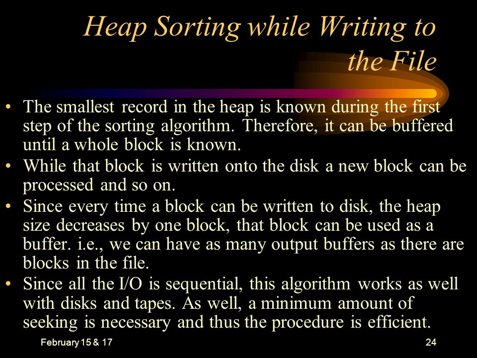 February 15 & 1724 Heap Sorting while Writing to the File The smallest record in the heap is known during the first step of the sorting algorithm.