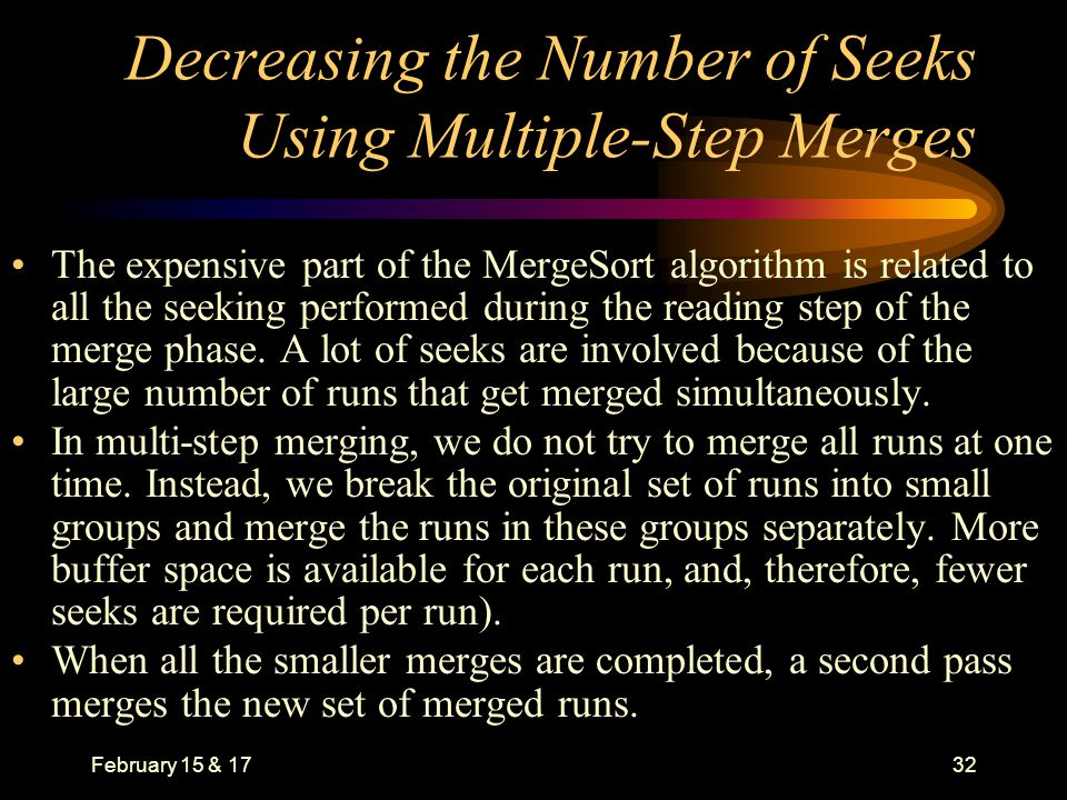 February 15 & 1732 Decreasing the Number of Seeks Using Multiple-Step Merges The expensive part of the MergeSort algorithm is related to all the seeking performed during the reading step of the merge phase.