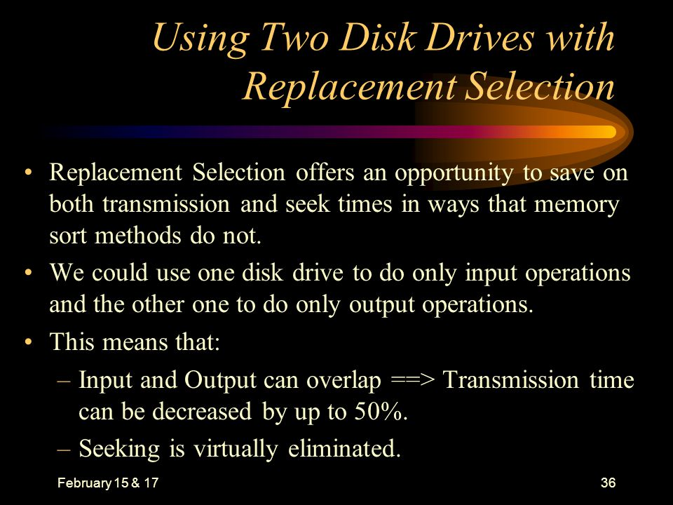 February 15 & 1736 Using Two Disk Drives with Replacement Selection Replacement Selection offers an opportunity to save on both transmission and seek times in ways that memory sort methods do not.