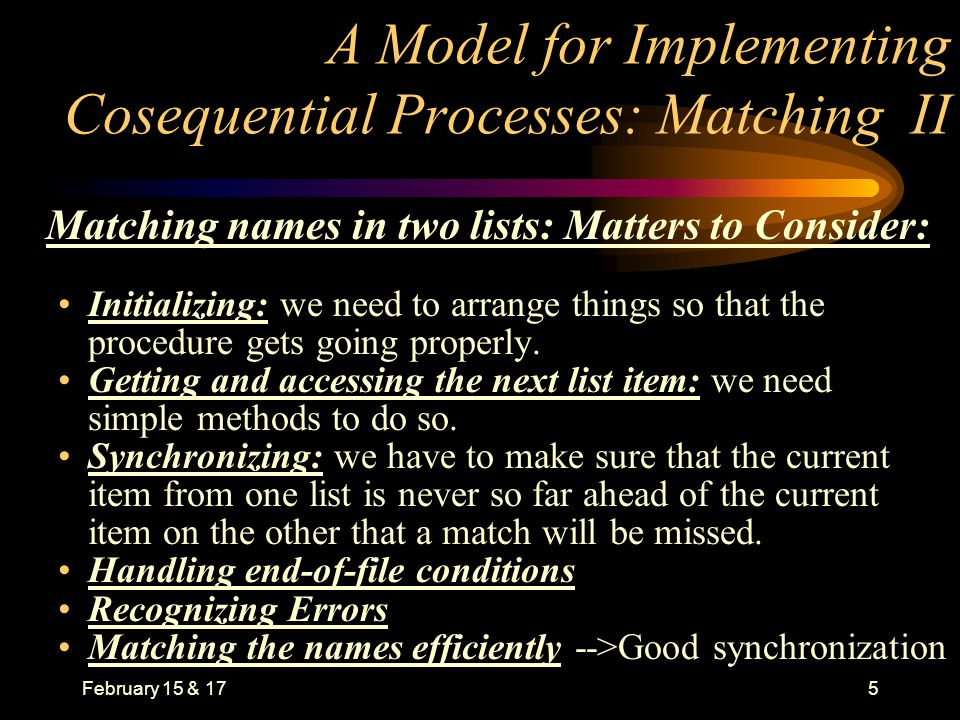 February 15 & 175 A Model for Implementing Cosequential Processes: Matching II Matching names in two lists: Matters to Consider: Initializing: we need to arrange things so that the procedure gets going properly.